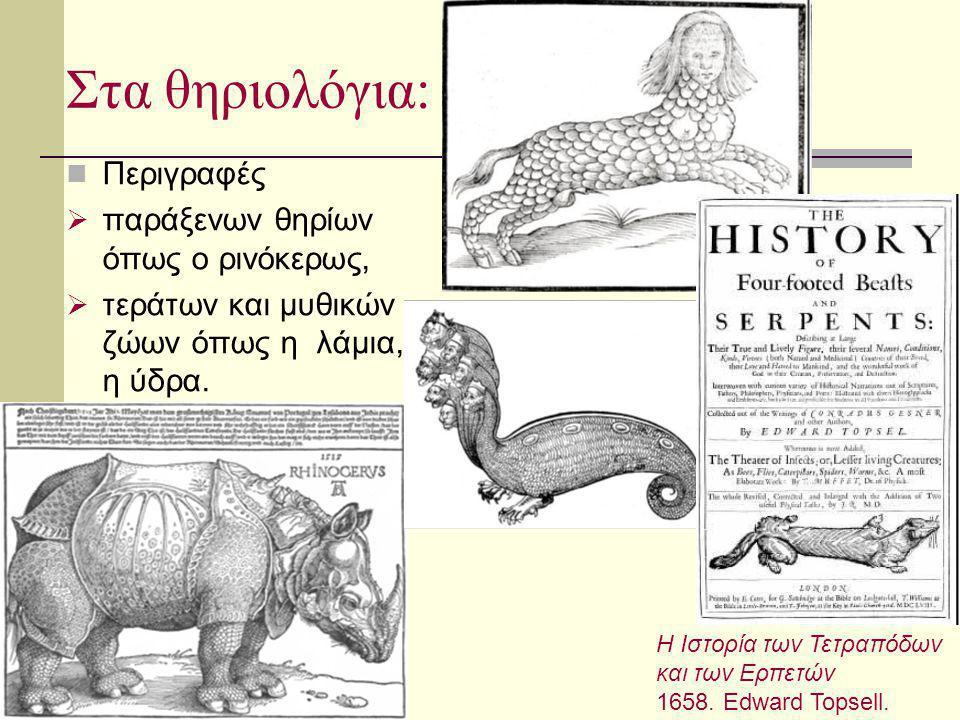 Στα θηριολόγια: Περιγραφές  παράξενων θηρίων όπως ο ρινόκερως,  τεράτων και μυθικών ζώων όπως η λάμια, η η ύδρα. Η Ιστορία των Τετραπόδων και των Ερ