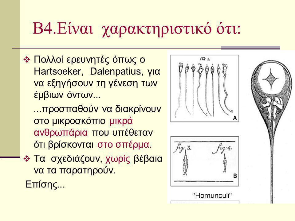 Β4.Είναι χαρακτηριστικό ότι:  Πολλοί ερευνητές όπως ο Hartsoeker, Dalenpatius, για να εξηγήσουν τη γένεση των έμβιων όντων......προσπαθούν να διακρίν