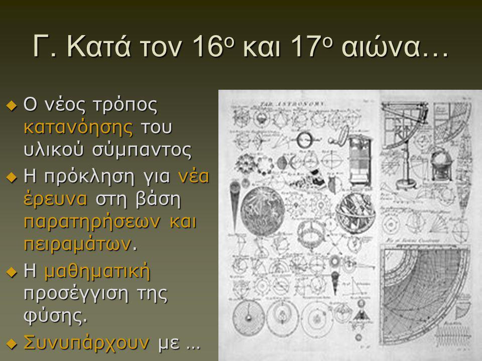 Γ. Κατά τον 16 ο και 17 ο αιώνα…  O νέος τρόπος κατανόησης του υλικού σύμπαντος  Η πρόκληση για νέα έρευνα στη βάση παρατηρήσεων και πειραμάτων.  Η