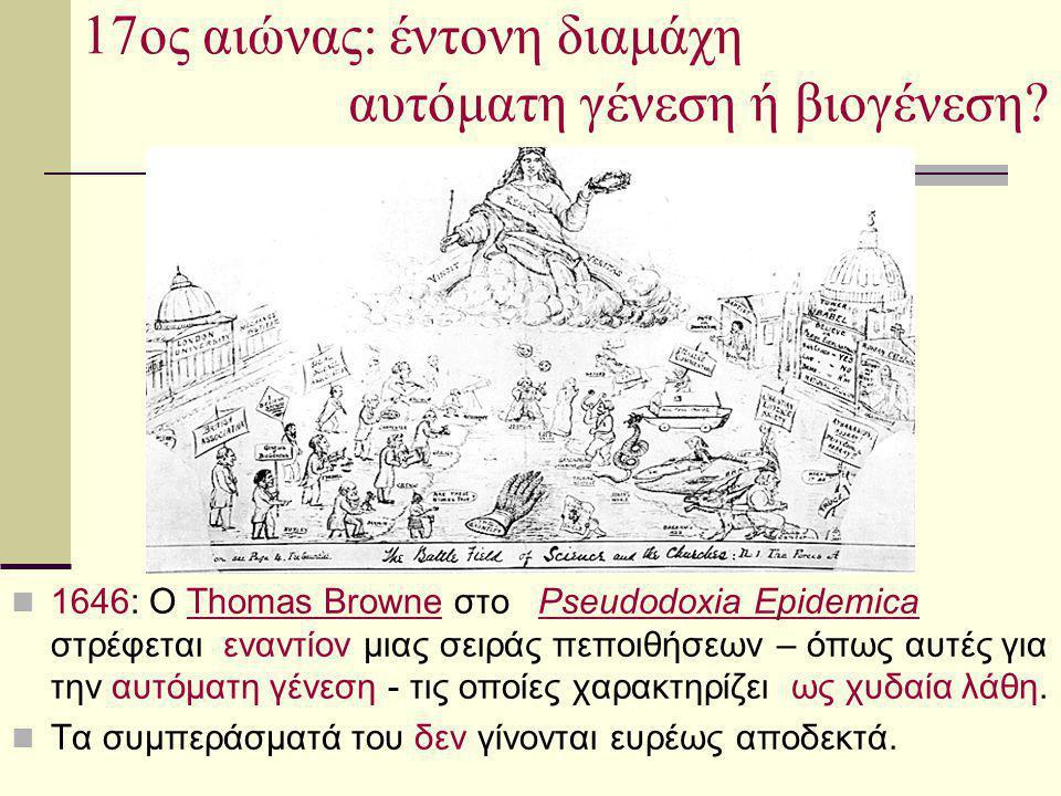 17ος αιώνας: έντονη διαμάχη αυτόματη γένεση ή βιογένεση? 1646: Ο Thomas Browne στο Pseudodoxia Epidemica στρέφεται εναντίον μιας σειράς πεποιθήσεων –