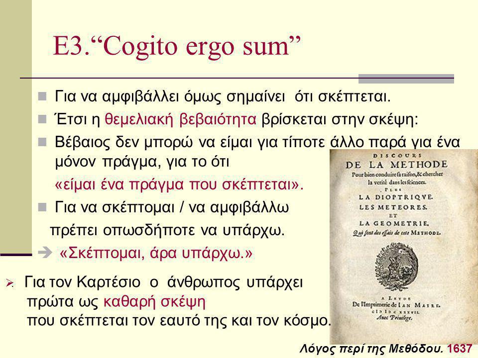 """Ε3.""""Cogito ergo sum"""" Για να αμφιβάλλει όμως σημαίνει ότι σκέπτεται. Έτσι η θεμελιακή βεβαιότητα βρίσκεται στην σκέψη: Βέβαιος δεν μπορώ να είμαι για τ"""