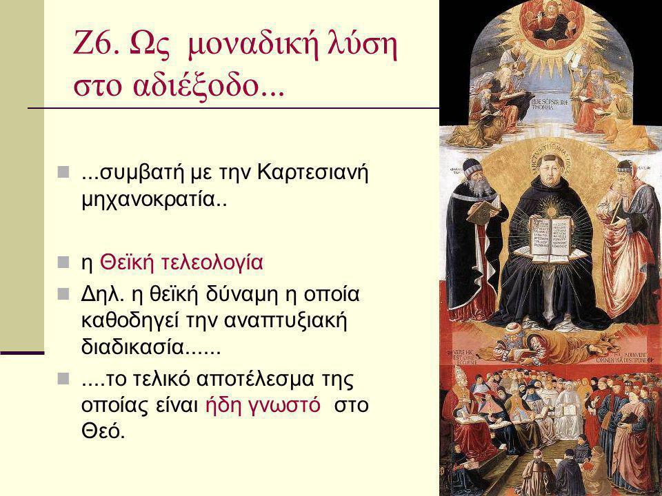 Ζ6. Ως μοναδική λύση στο αδιέξοδο......συμβατή με την Καρτεσιανή μηχανοκρατία.. η Θεϊκή τελεολογία Δηλ. η θεϊκή δύναμη η οποία καθοδηγεί την αναπτυξια