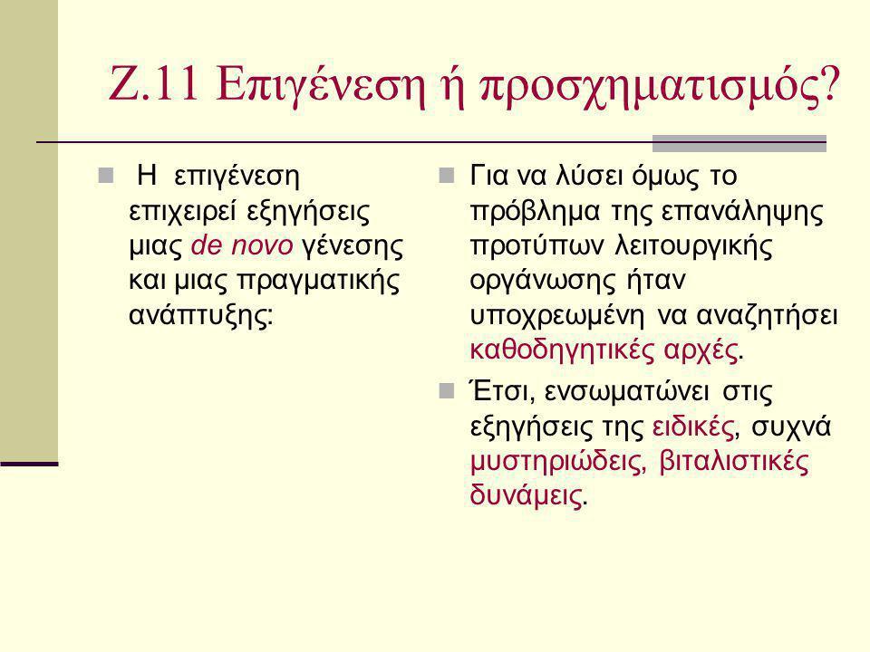Ζ.11 Επιγένεση ή προσχηματισμός? Η επιγένεση επιχειρεί εξηγήσεις μιας de novo γένεσης και μιας πραγματικής ανάπτυξης: Για να λύσει όμως το πρόβλημα τη