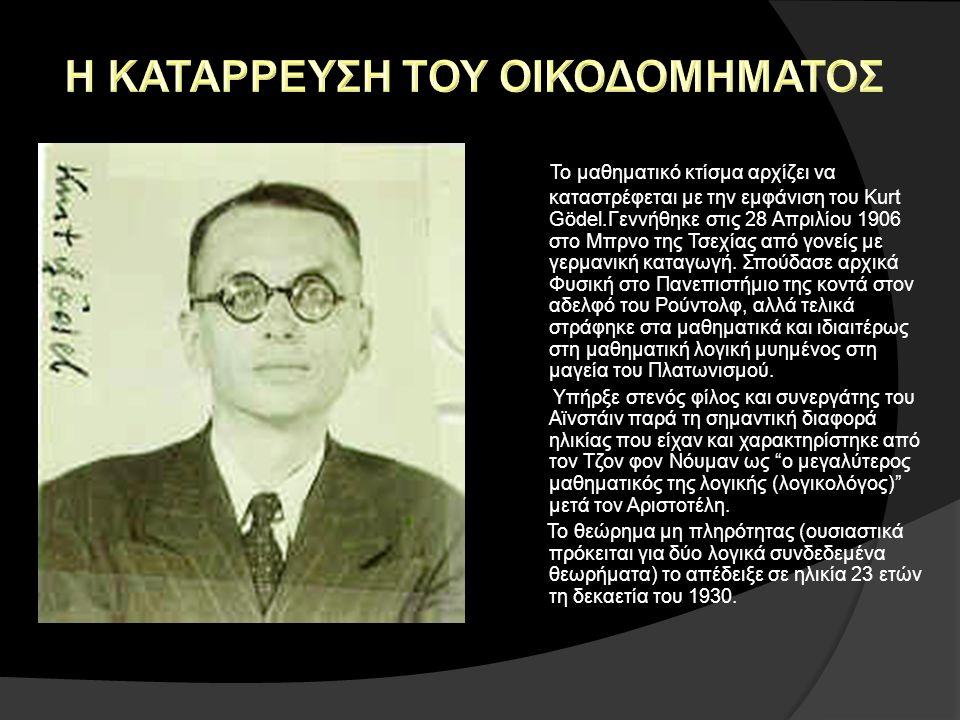 Το μαθηματικό κτίσμα αρχίζει να καταστρέφεται με την εμφάνιση του Kurt Gödel.Γεννήθηκε στις 28 Απριλίου 1906 στο Μπρνο της Τσεχίας από γονείς με γερμα