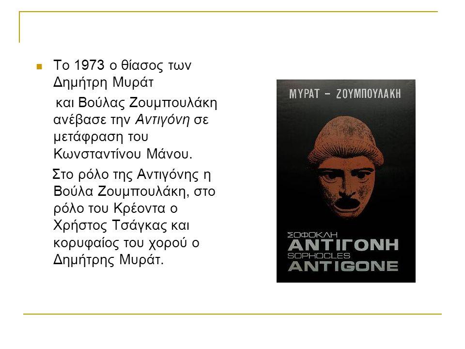 Το 1973 ο θίασος των Δημήτρη Μυράτ και Βούλας Ζουμπουλάκη ανέβασε την Αντιγόνη σε μετάφραση του Κωνσταντίνου Μάνου. Στο ρόλο της Αντιγόνης η Βούλα Ζου