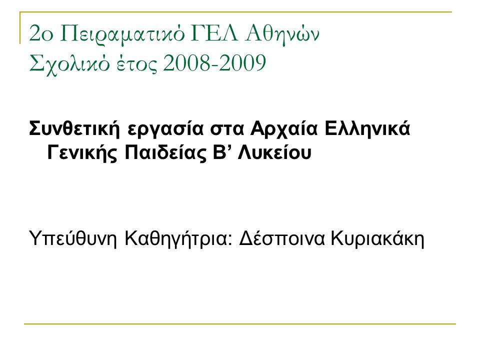 2o Πειραματικό ΓΕΛ Αθηνών Σχολικό έτος 2008-2009 Συνθετική εργασία στα Αρχαία Ελληνικά Γενικής Παιδείας Β' Λυκείου Υπεύθυνη Καθηγήτρια: Δέσποινα Κυρια