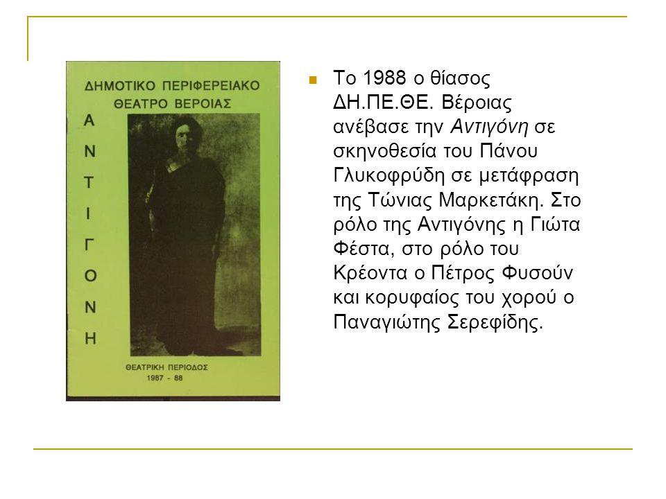 Το 1988 ο θίασος ΔΗ.ΠΕ.ΘΕ. Βέροιας ανέβασε την Αντιγόνη σε σκηνοθεσία του Πάνου Γλυκοφρύδη σε μετάφραση της Τώνιας Μαρκετάκη. Στο ρόλο της Αντιγόνης η