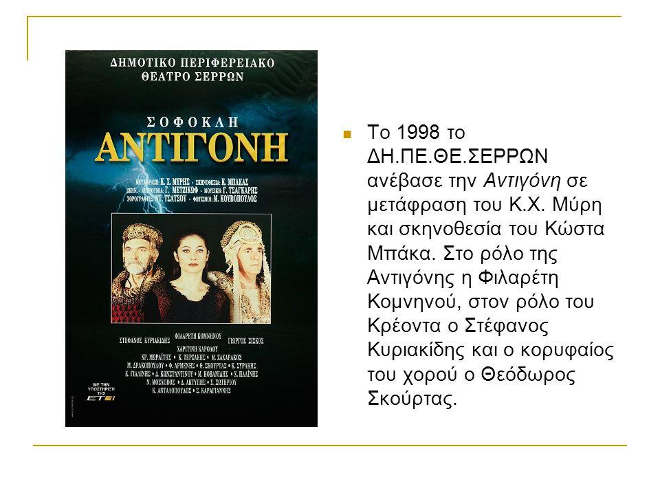 Το 1998 το ΔΗ.ΠΕ.ΘΕ.ΣΕΡΡΩΝ ανέβασε την Αντιγόνη σε μετάφραση του Κ.Χ. Μύρη και σκηνοθεσία του Κώστα Μπάκα. Στο ρόλο της Αντιγόνης η Φιλαρέτη Κομνηνού,