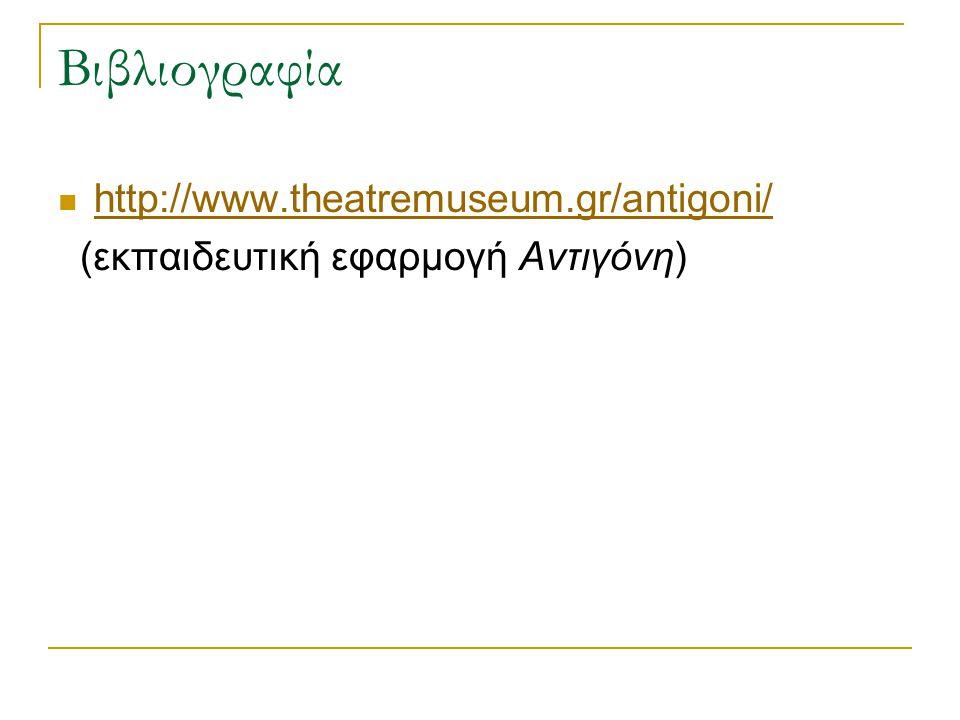 Βιβλιογραφία http://www.theatremuseum.gr/antigoni/ (εκπαιδευτική εφαρμογή Αντιγόνη)