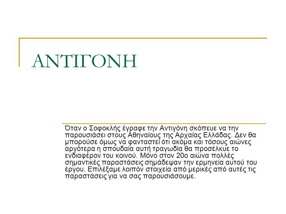 ΑΝΤΙΓΟΝΗ Όταν ο Σοφοκλής έγραφε την Αντιγόνη σκόπευε να την παρουσιάσει στους Αθηναίους της Αρχαίας Ελλάδας. Δεν θα μπορούσε όμως να φανταστεί ότι ακό
