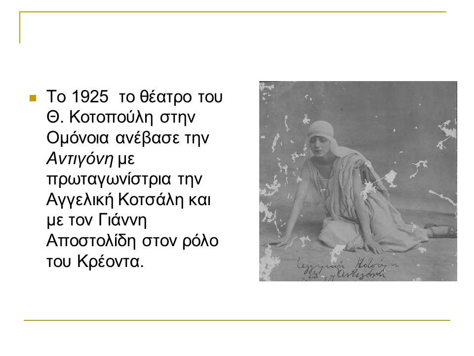 Το 1925 το θέατρο του Θ. Κοτοπούλη στην Ομόνοια ανέβασε την Αντιγόνη με πρωταγωνίστρια την Αγγελική Κοτσάλη και με τον Γιάννη Αποστολίδη στον ρόλο του