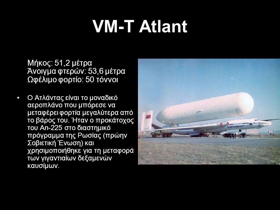 VM-T Atlant Μήκος: 51,2 μέτρα Άνοιγμα φτερών: 53,6 μέτρα Ωφέλιμο φορτίο: 50 τόννοι Ο Ατλάντας είναι το μοναδικό αεροπλάνο που μπόρεσε να μεταφέρει φορ