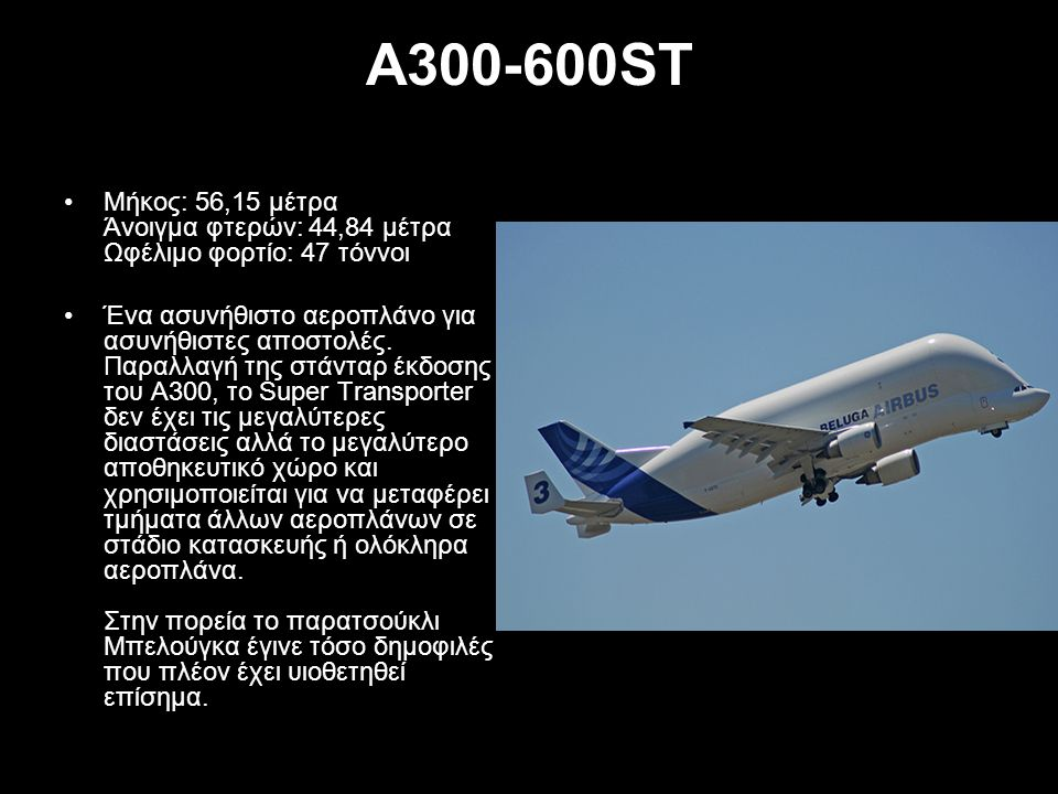 A300-600ST Μήκος: 56,15 μέτρα Άνοιγμα φτερών: 44,84 μέτρα Ωφέλιμο φορτίο: 47 τόννοι Ένα ασυνήθιστο αεροπλάνο για ασυνήθιστες αποστολές. Παραλλαγή της