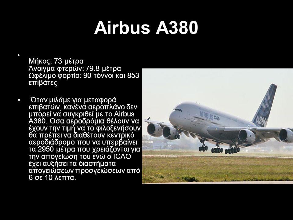Airbus A380 Μήκος: 73 μέτρα Άνοιγμα φτερών: 79.8 μέτρα Ωφέλιμο φορτίο: 90 τόννοι και 853 επιβάτες Όταν μιλάμε για μεταφορά επιβατών, κανένα αεροπλάνο