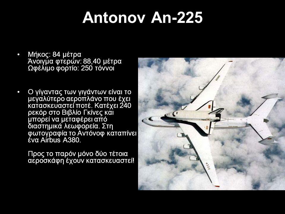 Antonov An-225 Μήκος: 84 μέτρα Άνοιγμα φτερών: 88,40 μέτρα Ωφέλιμο φορτίο: 250 τόννοι Ο γίγαντας των γιγάντων είναι το μεγαλύτερο αεροπλάνο που έχει κ