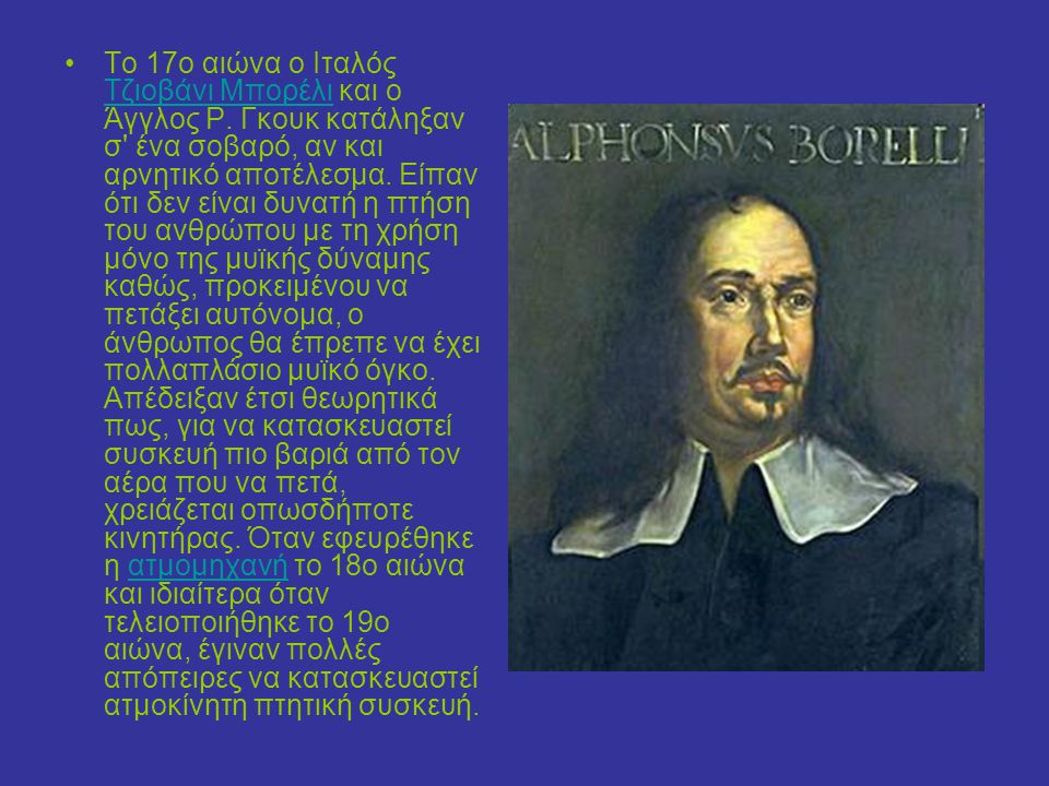 Το 17ο αιώνα ο Ιταλός Τζιοβάνι Μπορέλι και ο Άγγλος Ρ. Γκουκ κατάληξαν σ' ένα σοβαρό, αν και αρνητικό αποτέλεσμα. Είπαν ότι δεν είναι δυνατή η πτήση τ