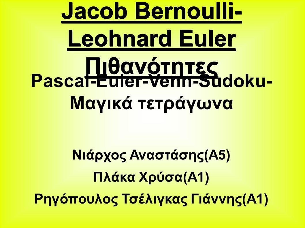 Jacob Bernoulli- Leohnard Euler Πιθανότητες Pascal-Euler-Venn-Sudoku- Μαγικά τετράγωνα Νιάρχος Αναστάσης(Α5) Πλάκα Χρύσα(Α1) Ρηγόπουλος Τσέλιγκας Γιάννης(Α1)