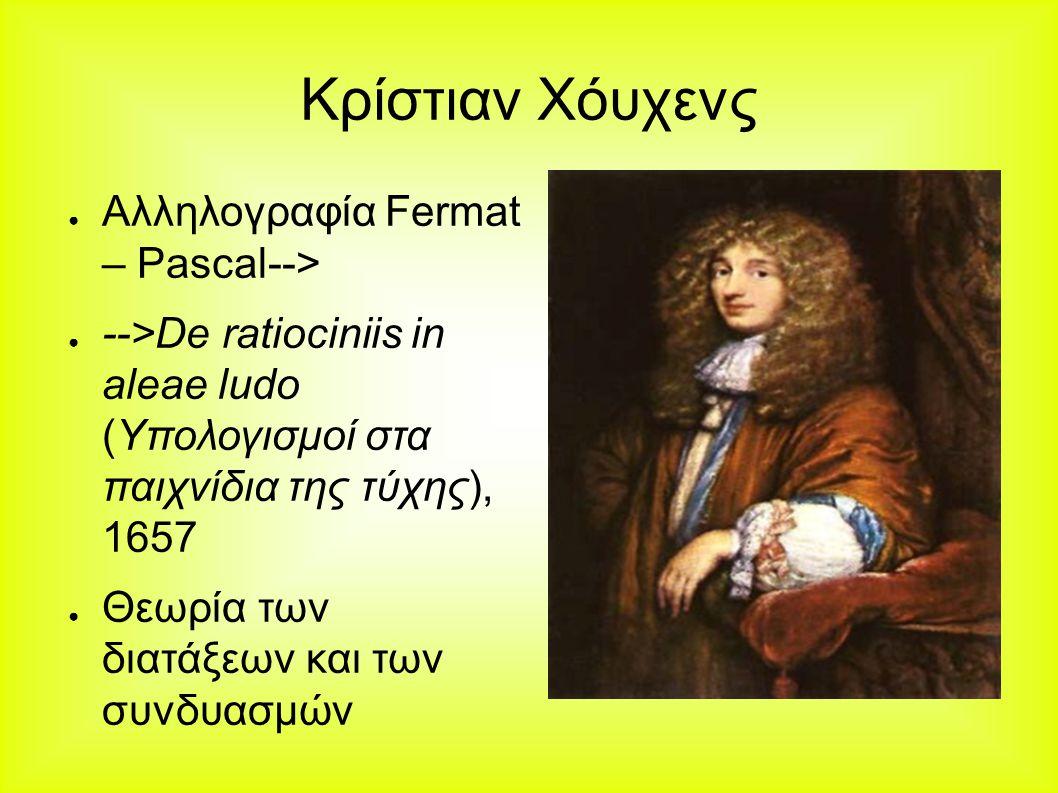 Κρίστιαν Χόυχενς ● Αλληλογραφία Fermat – Pascal--> ● -->De ratiociniis in aleae ludo (Υπολογισμοί στα παιχνίδια της τύχης), 1657 ● Θεωρία των διατάξεων και των συνδυασμών