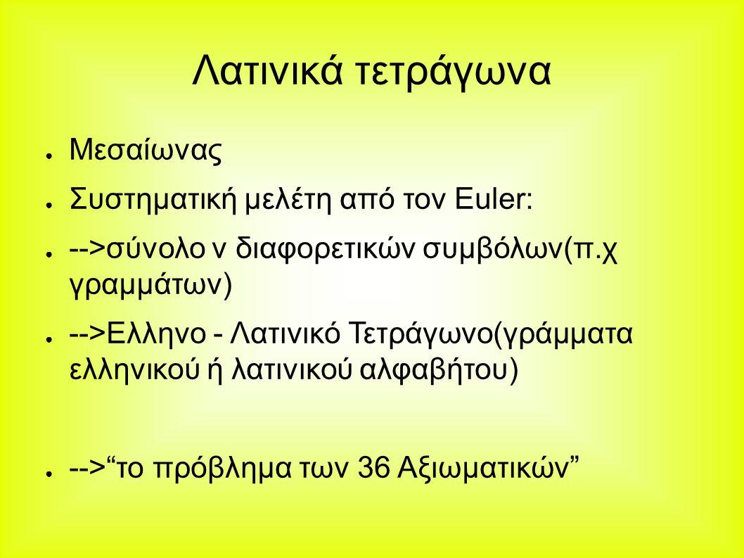 Λατινικά τετράγωνα ● Μεσαίωνας ● Συστηματική μελέτη από τον Euler: ● -->σύνολο ν διαφορετικών συμβόλων(π.χ γραμμάτων) ● -->Ελληνο - Λατινικό Τετράγωνο(γράμματα ελληνικού ή λατινικού αλφαβήτου) ● --> το πρόβλημα των 36 Αξιωματικών