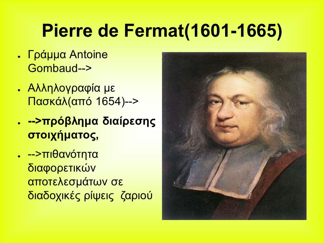 Pierre de Fermat(1601-1665) ● Γράμμα Antoine Gombaud--> ● Αλληλογραφία με Πασκάλ(από 1654)--> ● -->πρόβλημα διαίρεσης στοιχήματος, ● -->πιθανότητα διαφορετικών αποτελεσμάτων σε διαδοχικές ρίψεις ζαριού