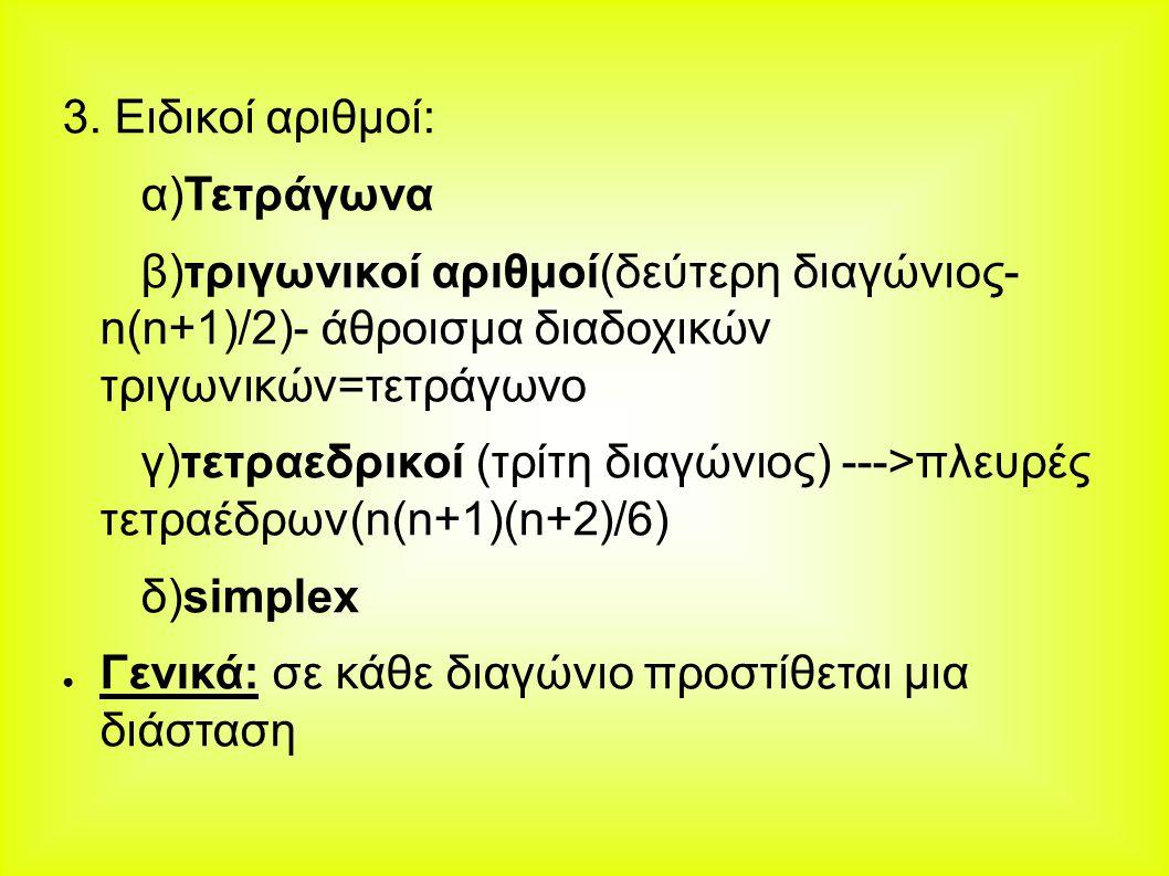 3. Ειδικοί αριθμοί: α)Τετράγωνα β)τριγωνικοί αριθμοί(δεύτερη διαγώνιος- n(n+1)/2)- άθροισμα διαδοχικών τριγωνικών=τετράγωνο γ)τετραεδρικοί (τρίτη διαγ
