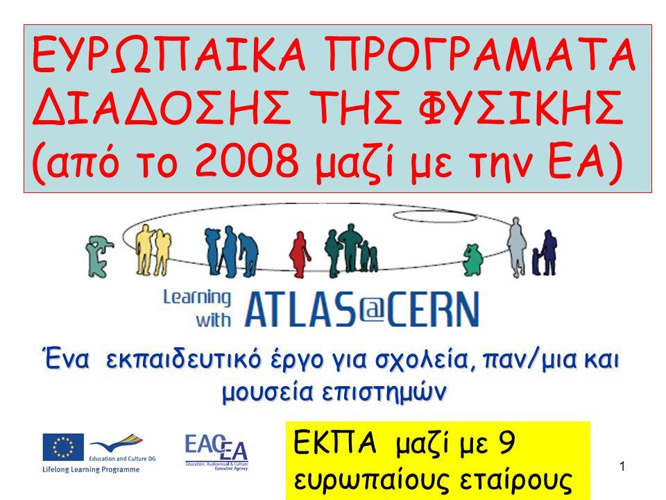 ΕΥΡΩΠΑΙΚΑ ΠΡΟΓΡΑΜΑΤΑ ΔΙΑΔΟΣΗΣ ΤΗΣ ΦΥΣΙΚΗΣ (από το 2008 μαζί με την ΕΑ) 1 ΕΚΠΑ μαζί με 9 ευρωπαίους εταίρους Ένα εκπαιδευτικό έργο για σχολεία, παν/μια και μουσεία επιστημών