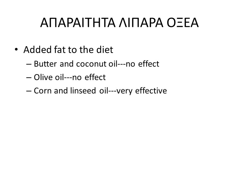 ΑΠΑΡΑΙΤΗΤΑ ΛΙΠΑΡΑ ΟΞΕΑ Added fat to the diet – Butter and coconut oil---no effect – Olive oil---no effect – Corn and linseed oil---very effective