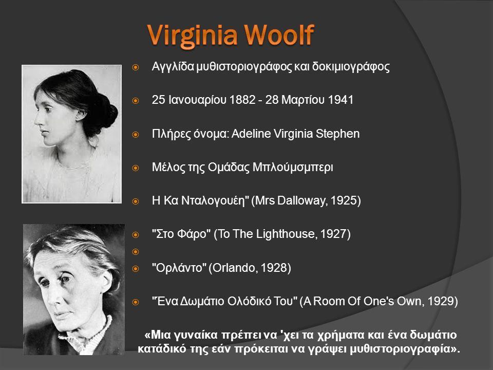  Αγγλίδα μυθιστοριογράφος και δοκιμιογράφος  25 Ιανουαρίου 1882 - 28 Μαρτίου 1941  Πλήρες όνομα: Adeline Virginia Stephen  Μέλος της Ομάδας Μπλούμσμπερι  Η Κα Νταλογουέη (Mrs Dalloway, 1925)  Στο Φάρο (To The Lighthouse, 1927)   Ορλάντο (Orlando, 1928)  Ένα Δωμάτιο Ολόδικό Του (A Room Of One s Own, 1929) «Μια γυναίκα πρέπει να χει τα χρήματα και ένα δωμάτιο κατάδικό της εάν πρόκειται να γράψει μυθιστοριογραφία».