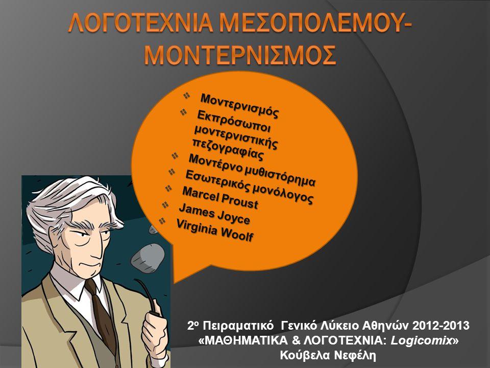 2 ο Πειραματικό Γενικό Λύκειο Αθηνών 2012-2013 «ΜΑΘΗΜΑΤΙΚΑ & ΛΟΓΟΤΕΧΝΙΑ: Logicomix» Κούβελα Νεφέλη  Μοντερνισμός  Εκπρόσωποι μοντερνιστικής πεζογραφίας  Μοντέρνο μυθιστόρημα  Εσωτερικός μονόλογος  Marcel Proust  James Joyce  Virginia Woolf