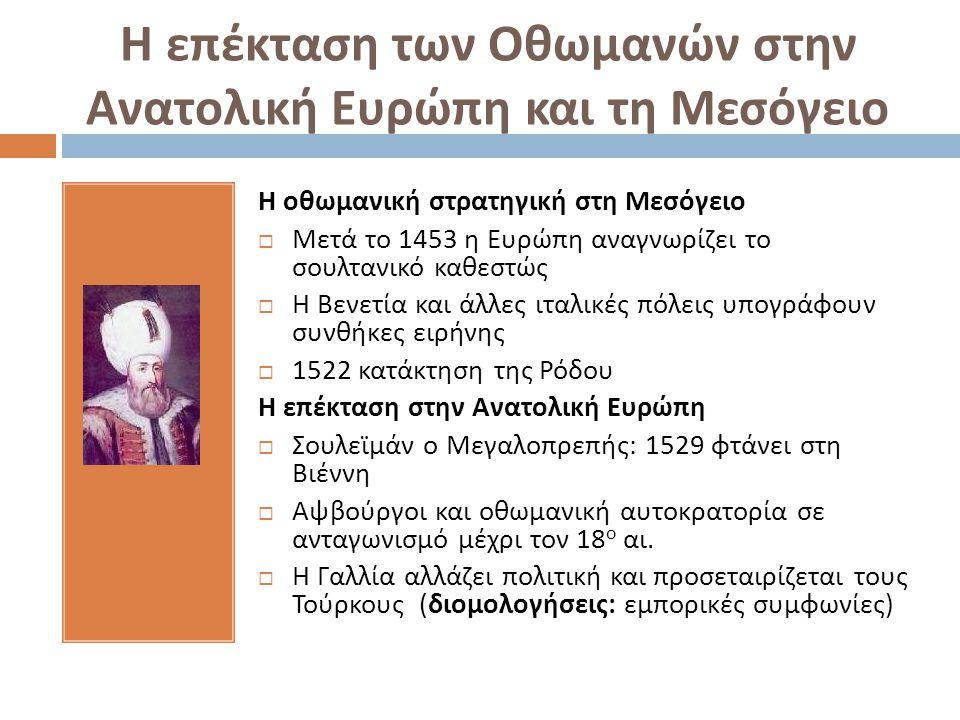 Η επέκταση των Οθωμανών στην Ανατολική Ευρώπη και τη Μεσόγειο Η οθωμανική στρατηγική στη Μεσόγειο  Μετά το 1453 η Ευρώπη αναγνωρίζει το σουλτανικό κα