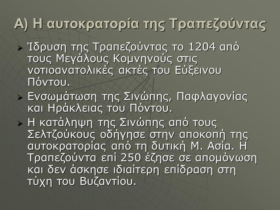 Α) Η αυτοκρατορία της Τραπεζούντας  Ίδρυση της Τραπεζούντας το 1204 από τους Μεγάλους Κομνηνούς στις νοτιοανατολικές ακτές του Εύξεινου Πόντου.  Ενσ