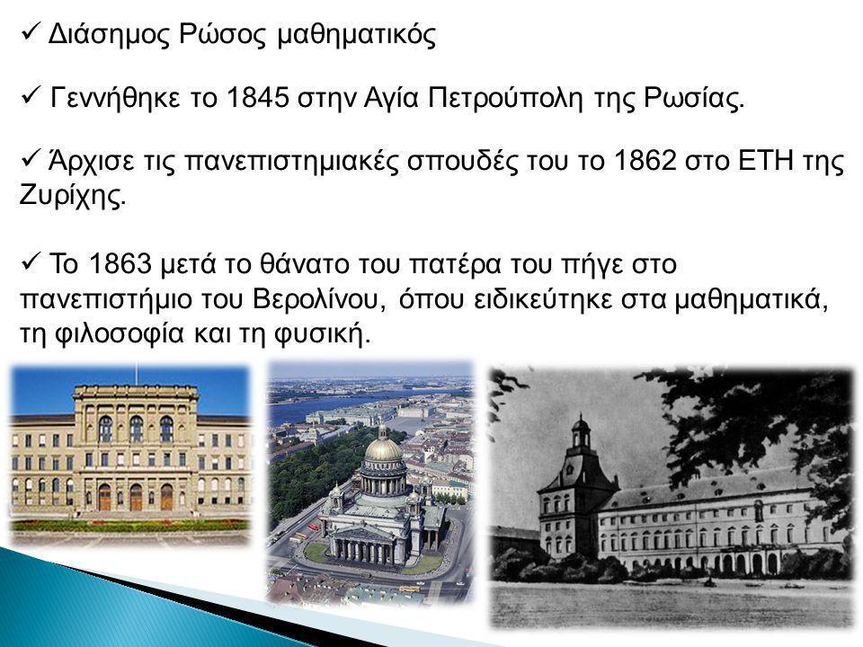 Διάσημος Ρώσος μαθηματικός Γεννήθηκε το 1845 στην Αγία Πετρούπολη της Ρωσίας.