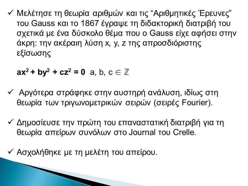 Μελέτησε τη θεωρία αριθμών και τις Αριθμητικές Έρευνες του Gauss και το 1867 έγραψε τη διδακτορική διατριβή του σχετικά με ένα δύσκολο θέμα που ο Gauss είχε αφήσει στην άκρη: την ακέραιη λύση x, y, z της απροσδιόριστης εξίσωσης ax 2 + by 2 + cz 2 = 0 a, b, c ∈ ℤ Αργότερα στράφηκε στην αυστηρή ανάλυση, ιδίως στη θεωρία των τριγωνομετρικών σειρών (σειρές Fourier).