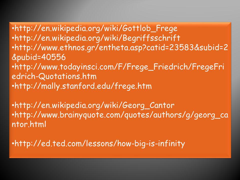 http://en.wikipedia.org/wiki/Gottlob_Frege http://en.wikipedia.org/wiki/Begriffsschrift http://www.ethnos.gr/entheta.asp?catid=23583&subid=2 &pubid=40556 http://www.todayinsci.com/F/Frege_Friedrich/FregeFri edrich-Quotations.htm http://mally.stanford.edu/frege.htm http://en.wikipedia.org/wiki/Georg_Cantor http://www.brainyquote.com/quotes/authors/g/georg_ca ntor.html http://ed.ted.com/lessons/how-big-is-infinity http://en.wikipedia.org/wiki/Gottlob_Frege http://en.wikipedia.org/wiki/Begriffsschrift http://www.ethnos.gr/entheta.asp?catid=23583&subid=2 &pubid=40556 http://www.todayinsci.com/F/Frege_Friedrich/FregeFri edrich-Quotations.htm http://mally.stanford.edu/frege.htm http://en.wikipedia.org/wiki/Georg_Cantor http://www.brainyquote.com/quotes/authors/g/georg_ca ntor.html http://ed.ted.com/lessons/how-big-is-infinity
