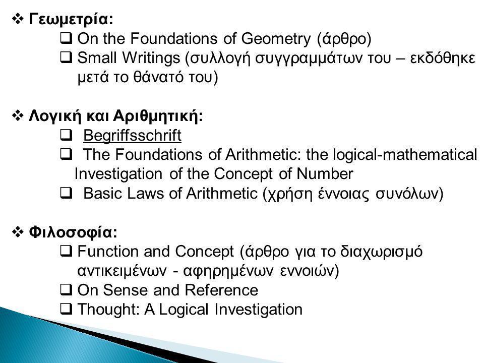  Γεωμετρία:  On the Foundations of Geometry (άρθρο)  Small Writings (συλλογή συγγραμμάτων του – εκδόθηκε μετά το θάνατό του)  Λογική και Αριθμητική:  Begriffsschrift  The Foundations of Arithmetic: the logical-mathematical Investigation of the Concept of Number  Basic Laws of Arithmetic (χρήση έννοιας συνόλων)  Φιλοσοφία:  Function and Concept (άρθρο για το διαχωρισμό αντικειμένων - αφηρημένων εννοιών)  On Sense and Reference  Thought: A Logical Investigation