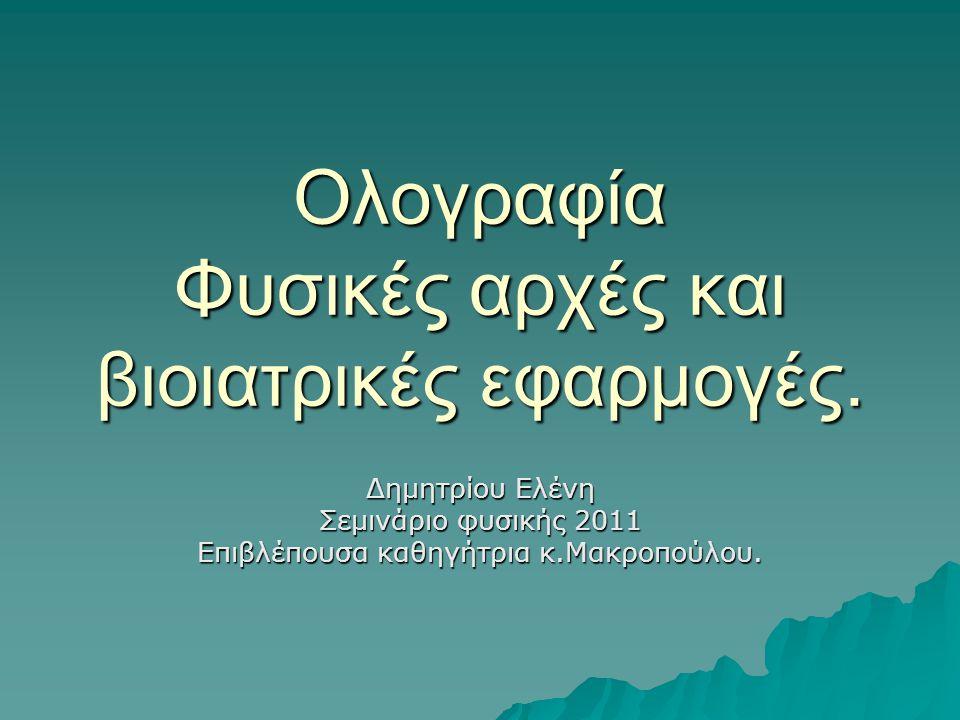 Ολογραφία Φυσικές αρχές και βιοιατρικές εφαρμογές. Δημητρίου Ελένη Σεμινάριο φυσικής 2011 Επιβλέπουσα καθηγήτρια κ.Μακροπούλου.