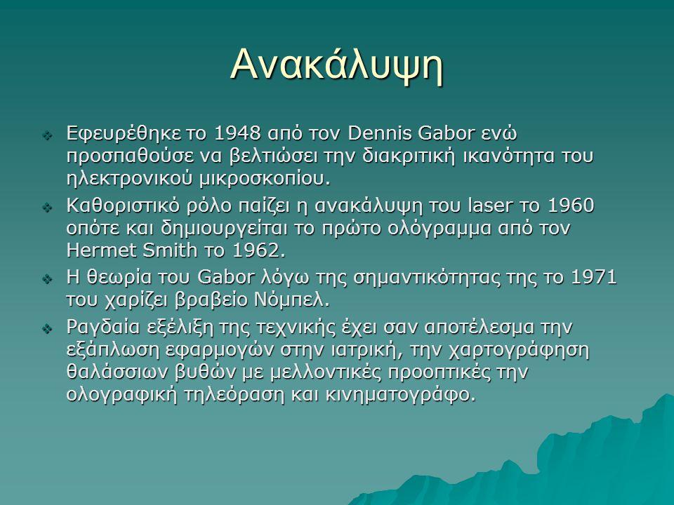 Ανακάλυψη  Εφευρέθηκε το 1948 από τον Dennis Gabor ενώ προσπαθούσε να βελτιώσει την διακριτική ικανότητα του ηλεκτρονικού μικροσκοπίου.  Καθοριστικό