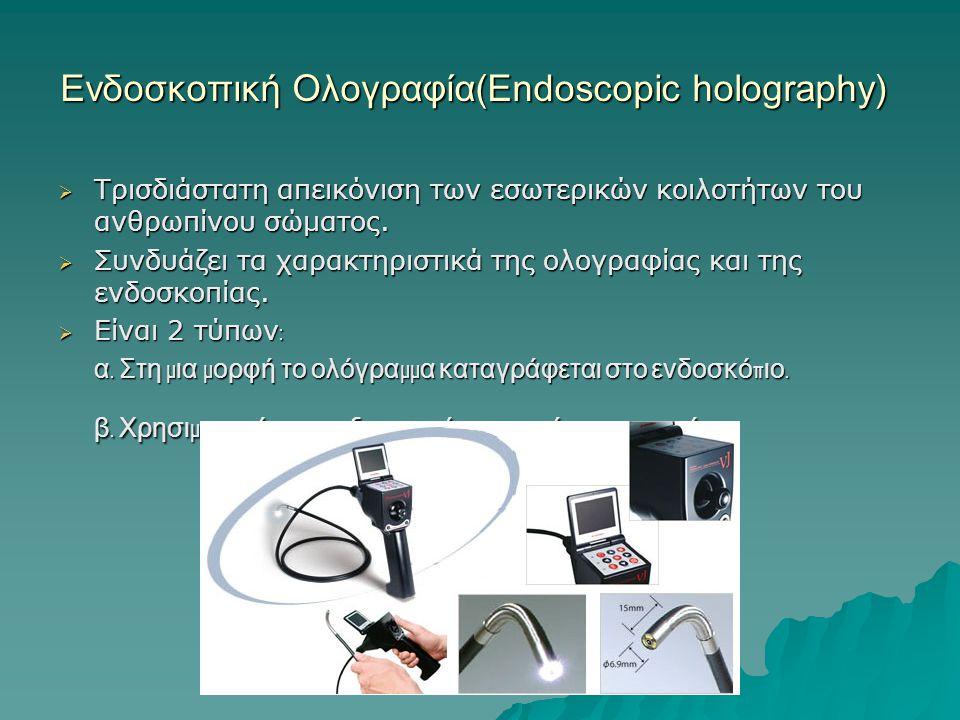 Ενδοσκοπική Ολογραφία(Endoscopic holography)  Τρισδιάστατη απεικόνιση των εσωτερικών κοιλοτήτων του ανθρωπίνου σώματος.  Συνδυάζει τα χαρακτηριστικά