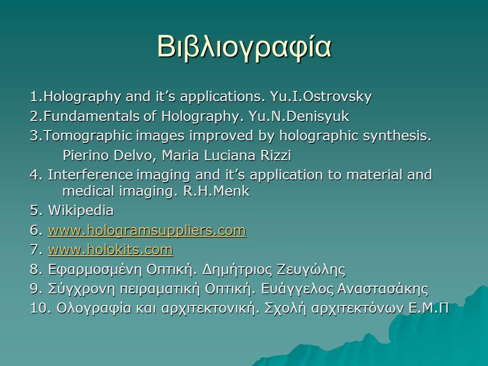 Βιβλιογραφία 1.Holography and it's applications. Yu.I.Ostrovsky 2.Fundamentals of Holography. Yu.N.Denisyuk 3.Tomographic images improved by holograph