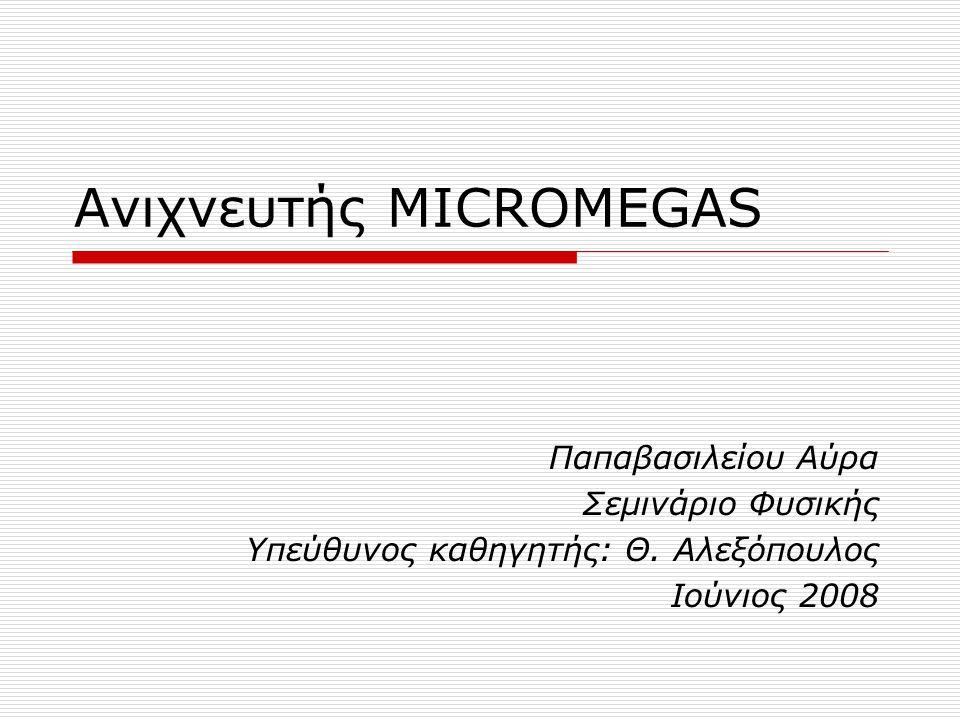 Ανιχνευτής MICROMEGAS Παπαβασιλείου Αύρα Σεμινάριο Φυσικής Υπεύθυνος καθηγητής: Θ. Αλεξόπουλος Ιούνιος 2008