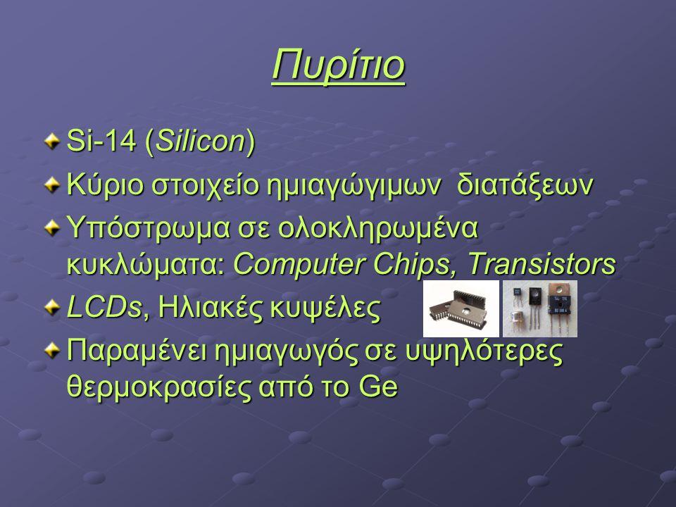 Πυρίτιο Si-14 (Silicon) Κύριο στοιχείο ημιαγώγιμων διατάξεων Υπόστρωμα σε ολοκληρωμένα κυκλώματα: Computer Chips, Transistors LCDs, Ηλιακές κυψέλες Παραμένει ημιαγωγός σε υψηλότερες θερμοκρασίες από το Ge