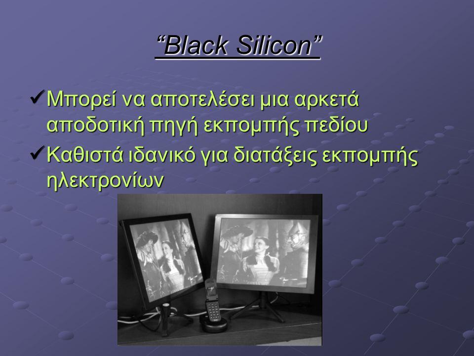 Black Silicon Μπορεί να αποτελέσει μια αρκετά αποδοτική πηγή εκπομπής πεδίου Μπορεί να αποτελέσει μια αρκετά αποδοτική πηγή εκπομπής πεδίου Καθιστά ιδανικό για διατάξεις εκπομπής ηλεκτρονίων Καθιστά ιδανικό για διατάξεις εκπομπής ηλεκτρονίων