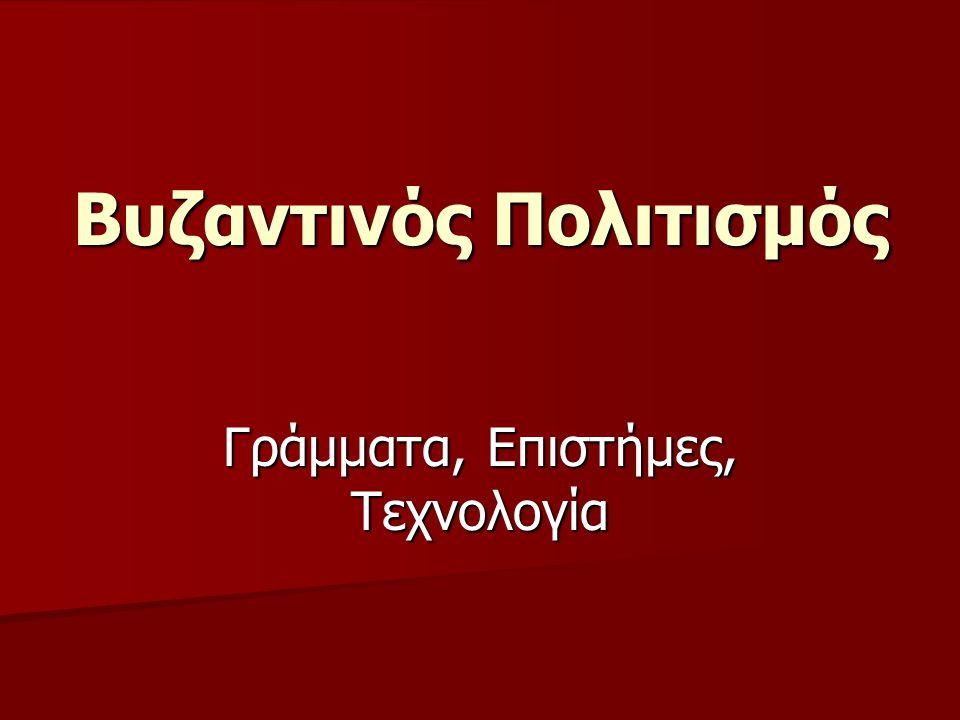 Γράμματα, Επιστήμες, Τεχνολογία Βυζαντινός Πολιτισμός