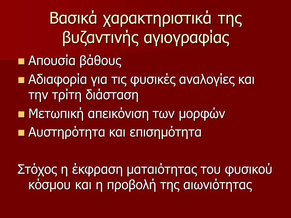 Βασικά χαρακτηριστικά της βυζαντινής αγιογραφίας Απουσία βάθους Απουσία βάθους Αδιαφορία για τις φυσικές αναλογίες και την τρίτη διάσταση Αδιαφορία γι