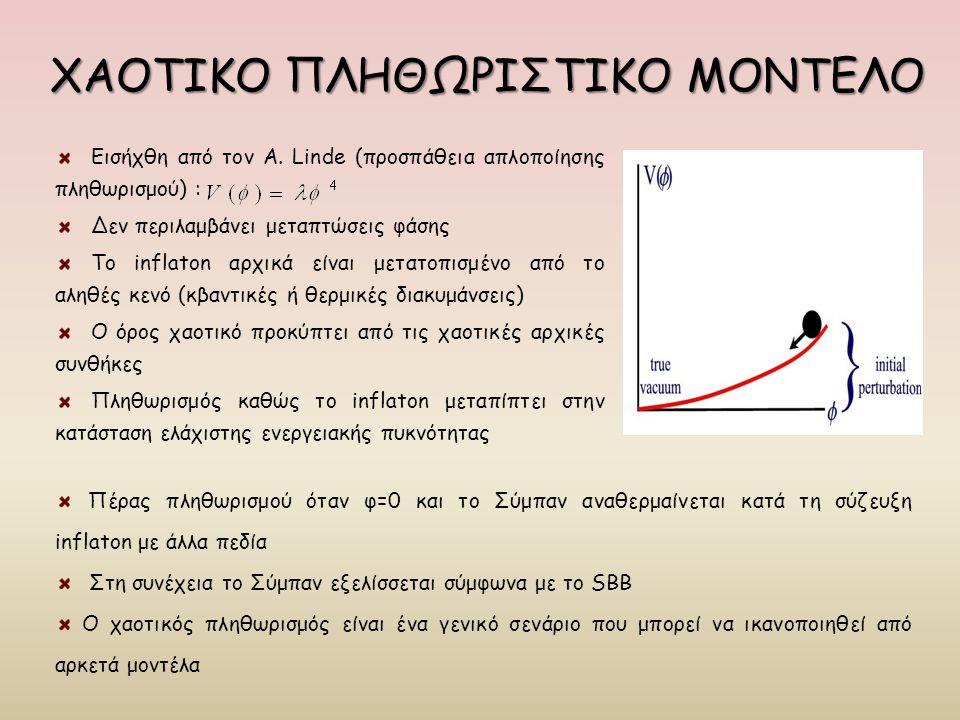 ΧΑΟΤΙΚΟ ΠΛΗΘΩΡΙΣΤΙΚΟ ΜΟΝΤΕΛΟ Εισήχθη από τον A. Linde (προσπάθεια απλοποίησης πληθωρισμού) : Δεν περιλαμβάνει μεταπτώσεις φάσης Το inflaton αρχικά είν