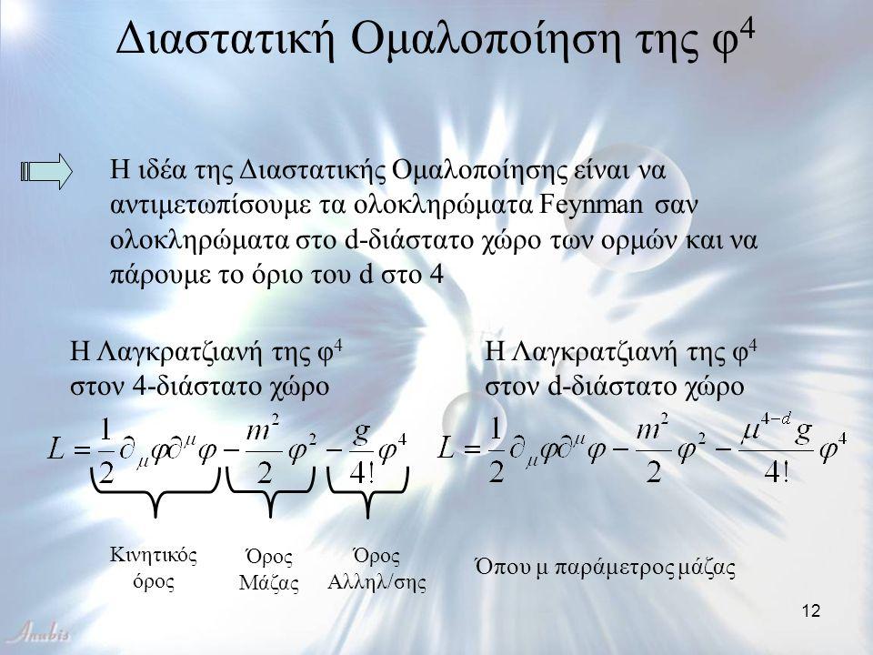12 Διαστατική Ομαλοποίηση της φ 4 Η ιδέα της Διαστατικής Ομαλοποίησης είναι να αντιμετωπίσουμε τα ολοκληρώματα Feynman σαν ολοκληρώματα στο d-διάστατο