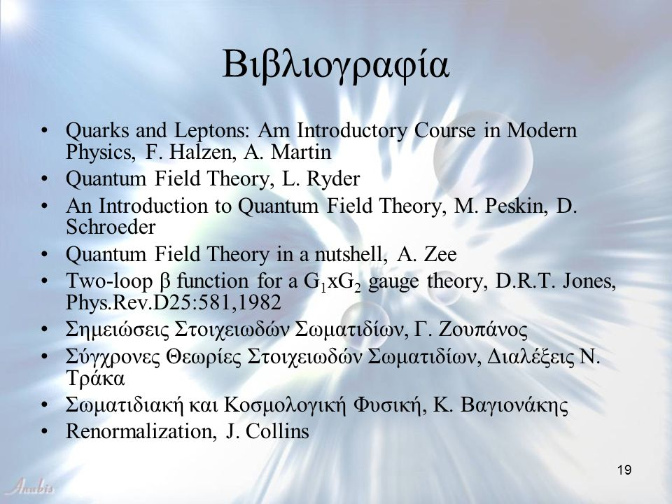 19 Βιβλιογραφία Quarks and Leptons: Am Introductory Course in Modern Physics, F. Halzen, A. Martin Quantum Field Theory, L. Ryder An Introduction to Q
