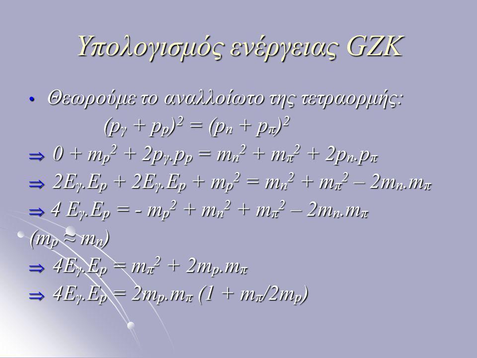 Υπολογισμός ενέργειας GZK Θεωρούμε το αναλλοίωτο της τετραορμής: Θεωρούμε το αναλλοίωτο της τετραορμής: (p γ + p p ) 2 = (p n + p π ) 2 (p γ + p p ) 2 = (p n + p π ) 2  0 + m p 2 + 2p γ.p p = m n 2 + m π 2 + 2p n.p π  2Ε γ.Ε p + 2E γ.E p + m p 2 = m n 2 + m π 2 – 2m n.m π  4 E γ.E p = - m p 2 + m n 2 + m π 2 – 2m n.m π (m p ≈ m n )  4E γ.E p = m π 2 + 2m p.m π  4E γ.E p = 2m p.m π (1 + m π /2m p )
