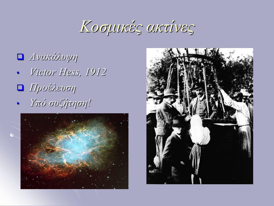 Κοσμικές ακτίνες  Κύρια χαρακτηριστικά είναι φορτισμένα σωματίδια, κυρίως πρωτόνια αλλά και ελαφριοί πυρήνες είναι φορτισμένα σωματίδια, κυρίως πρωτόνια αλλά και ελαφριοί πυρήνες μεγάλο ενεργειακό φάσμα, από μερικά eV μέχρι αρκετά GeV μεγάλο ενεργειακό φάσμα, από μερικά eV μέχρι αρκετά GeV είναι τα ταχύτερα κινούμενα σωματίδια στο σύμπαν, κινούνται με σχετικιστικές ταχύτητες ελάχιστα μικρότερες από αυτή του φωτός είναι τα ταχύτερα κινούμενα σωματίδια στο σύμπαν, κινούνται με σχετικιστικές ταχύτητες ελάχιστα μικρότερες από αυτή του φωτός ανιχνεύονται μέσω των πιδάκων σωματιδίων που παράγονται όταν εισέρχονται στην ατμόσφαιρα ανιχνεύονται μέσω των πιδάκων σωματιδίων που παράγονται όταν εισέρχονται στην ατμόσφαιρα