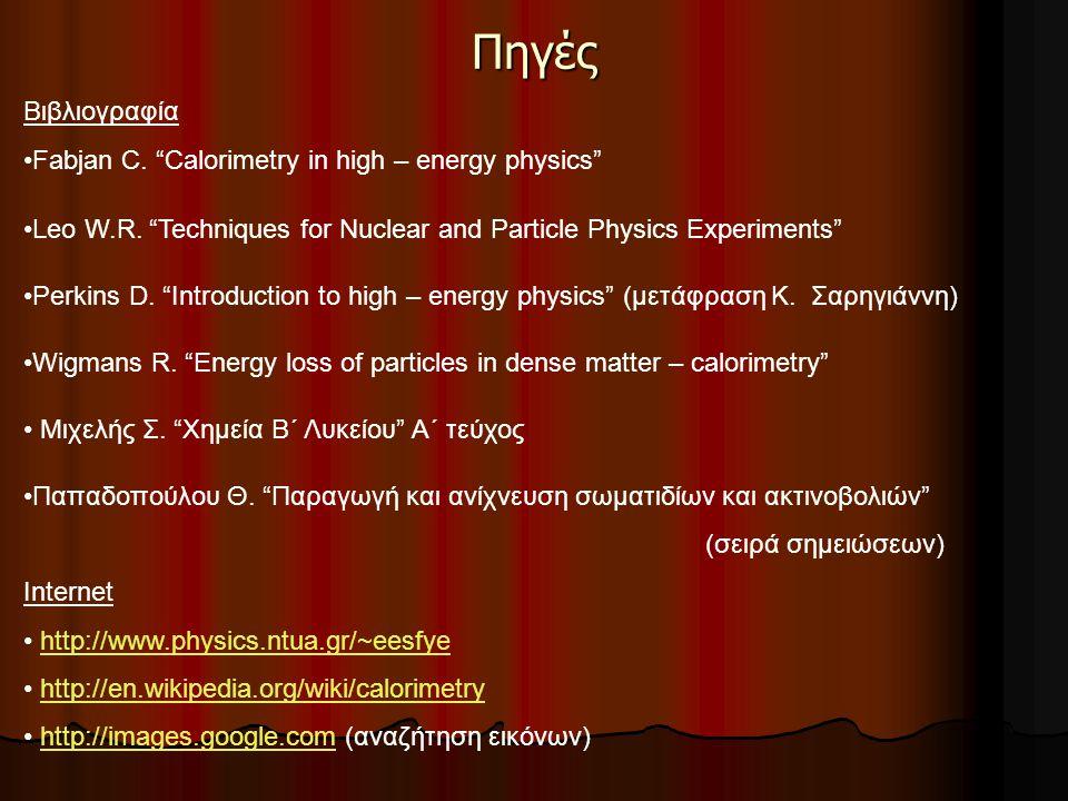 """Πηγές Βιβλιογραφία Fabjan C. """"Calorimetry in high – energy physics"""" Leo W.R. """"Techniques for Nuclear and Particle Physics Experiments"""" Perkins D. """"Int"""